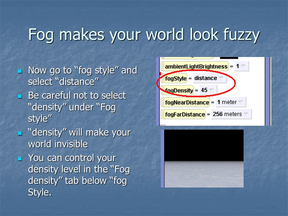 "Fog makes your world look fuzzy Now go to ""fog style"" and select ""distance"" Now go to ""fog style"" and select ""distance"" Be careful not to select ""dens"