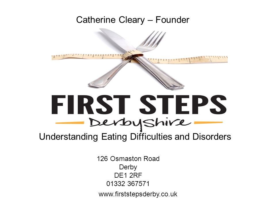 Catherine Cleary – Founder Understanding Eating Difficulties and Disorders www.firststepsderby.co.uk 126 Osmaston Road Derby DE1 2RF 01332 367571
