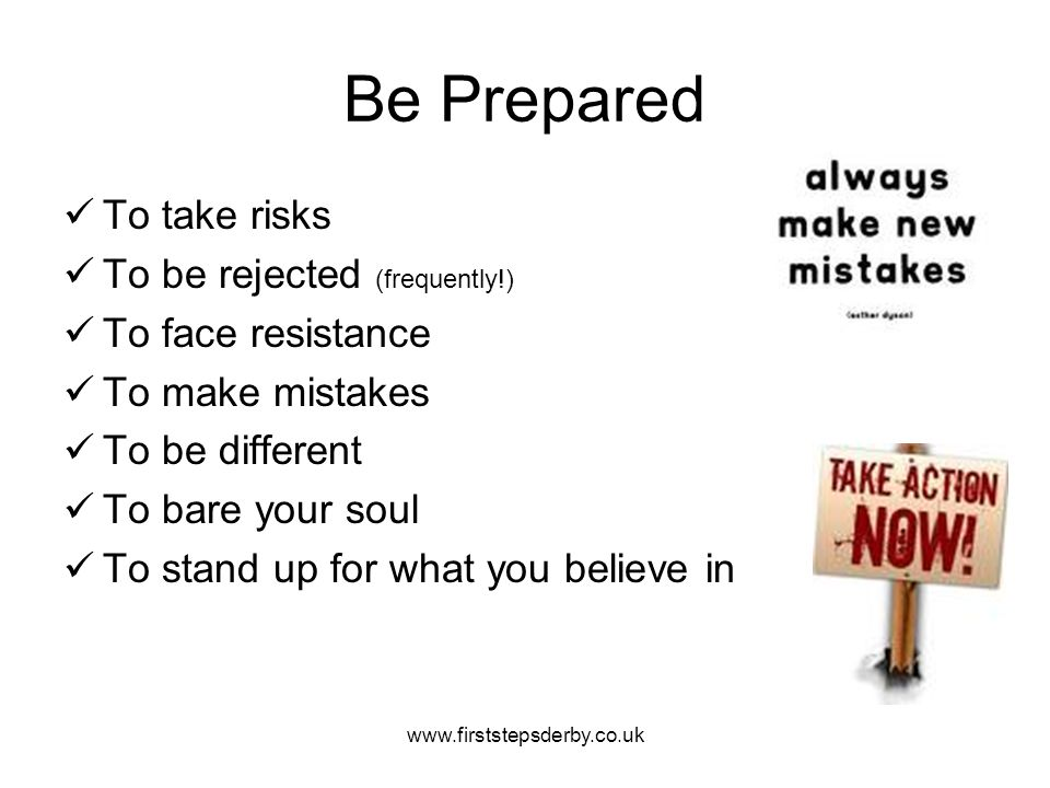 Be Prepared To take risks To be rejected (frequently!) To face resistance To make mistakes To be different To bare your soul To stand up for what you