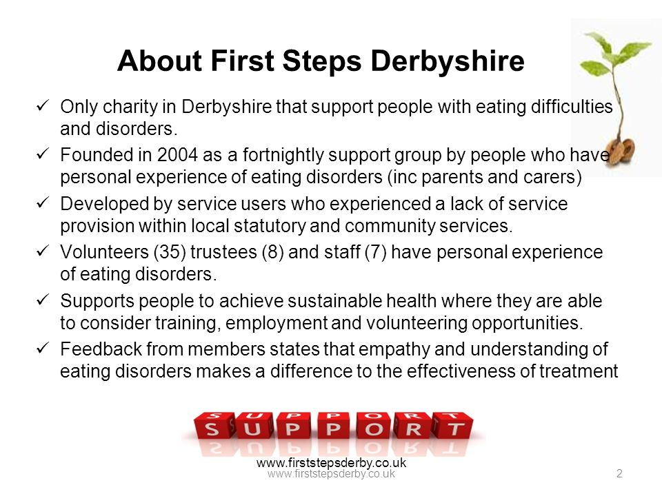 www.firststepsderby.co.uk About First Steps Derbyshire Only charity in Derbyshire that support people with eating difficulties and disorders. Founded