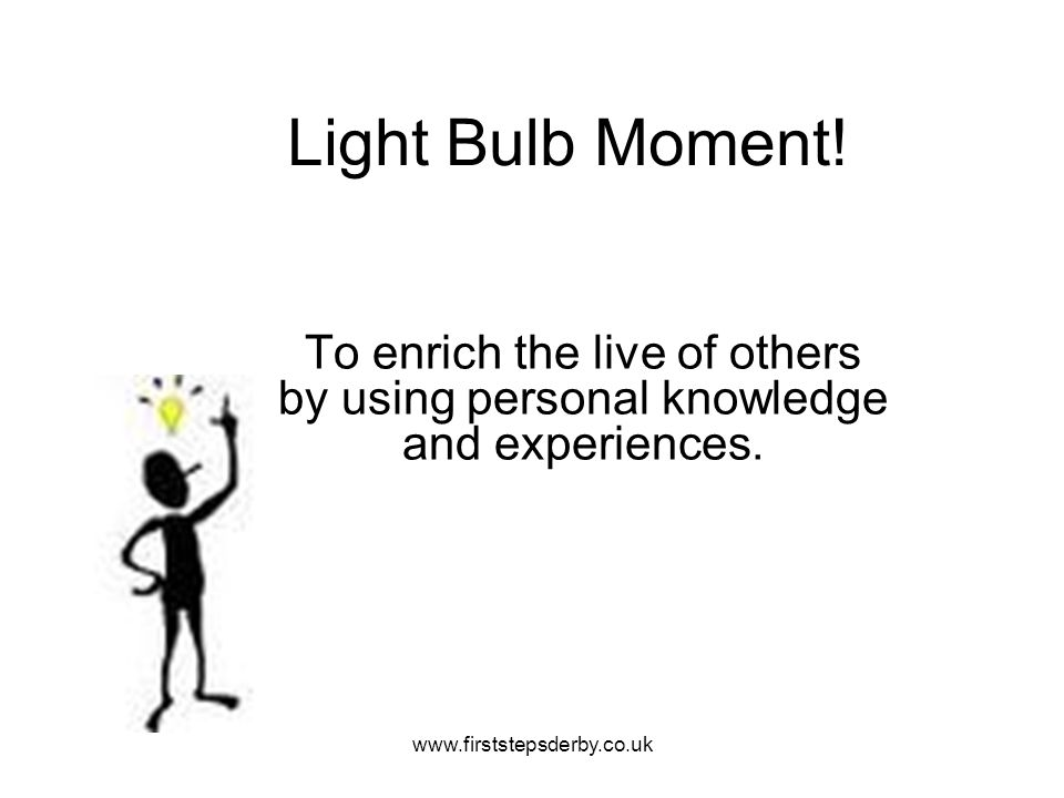 Light Bulb Moment. To enrich the live of others by using personal knowledge and experiences.