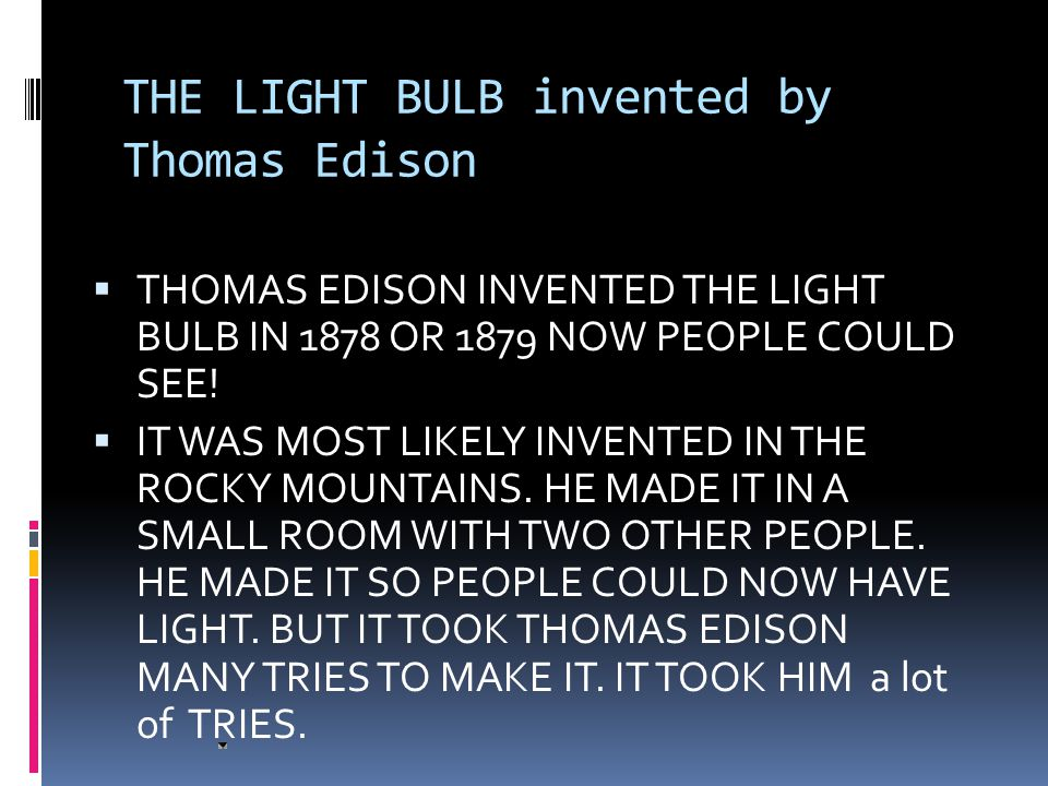 THE LIGHT BULB invented by Thomas Edison  THOMAS EDISON INVENTED THE LIGHT BULB IN 1878 OR 1879 NOW PEOPLE COULD SEE.