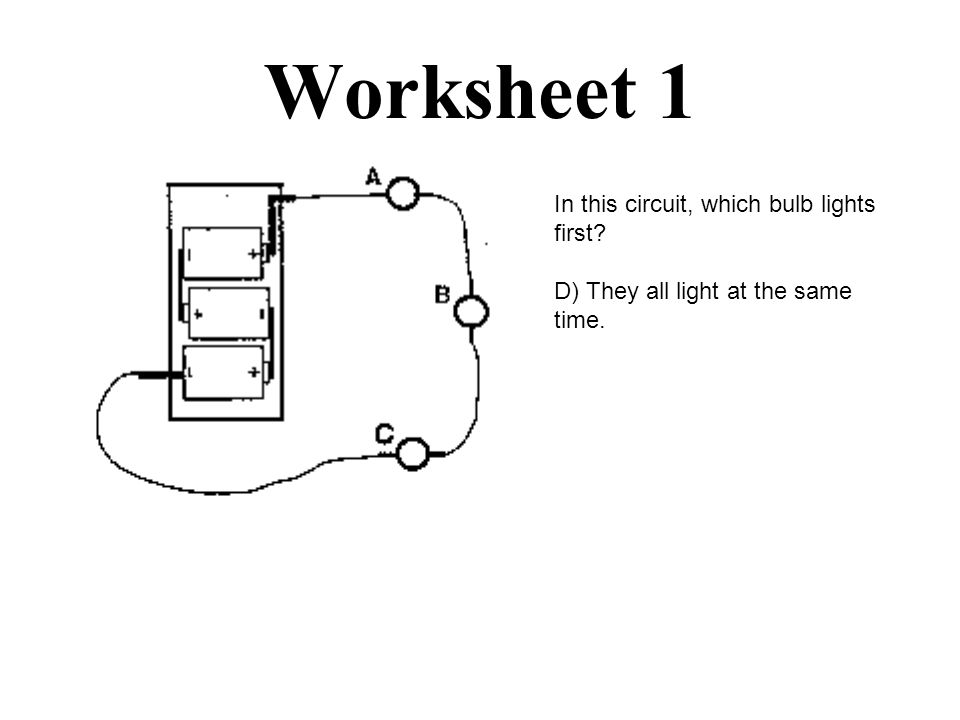Worksheet 1 In this circuit, which bulb lights first? D) They all light at the same time.