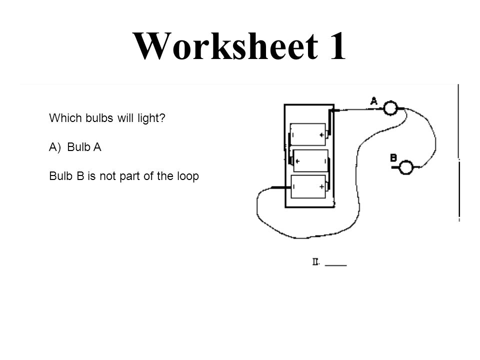 Worksheet 1 Which bulbs will light A)Bulb A Bulb B is not part of the loop