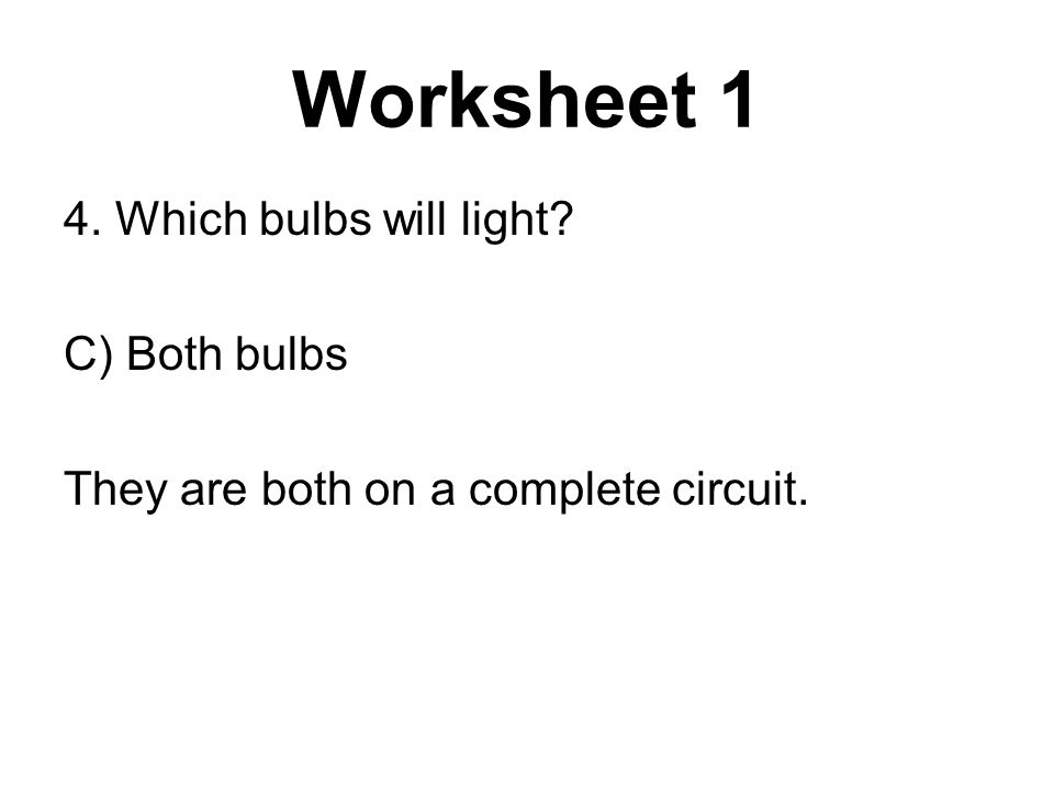 4. Which bulbs will light? C) Both bulbs They are both on a complete circuit.