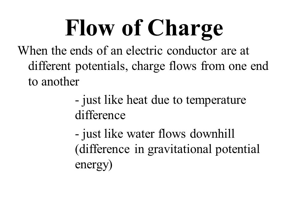 Flow of Charge When the ends of an electric conductor are at different potentials, charge flows from one end to another - just like heat due to temperature difference - just like water flows downhill (difference in gravitational potential energy)