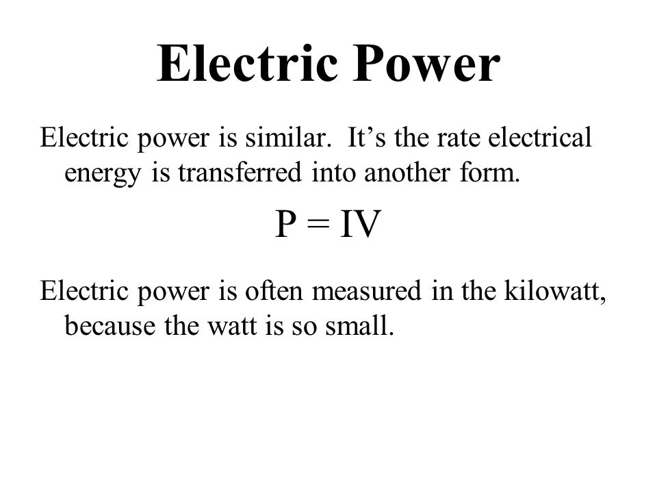 Electric Power Electric power is similar. It's the rate electrical energy is transferred into another form. P = IV Electric power is often measured in