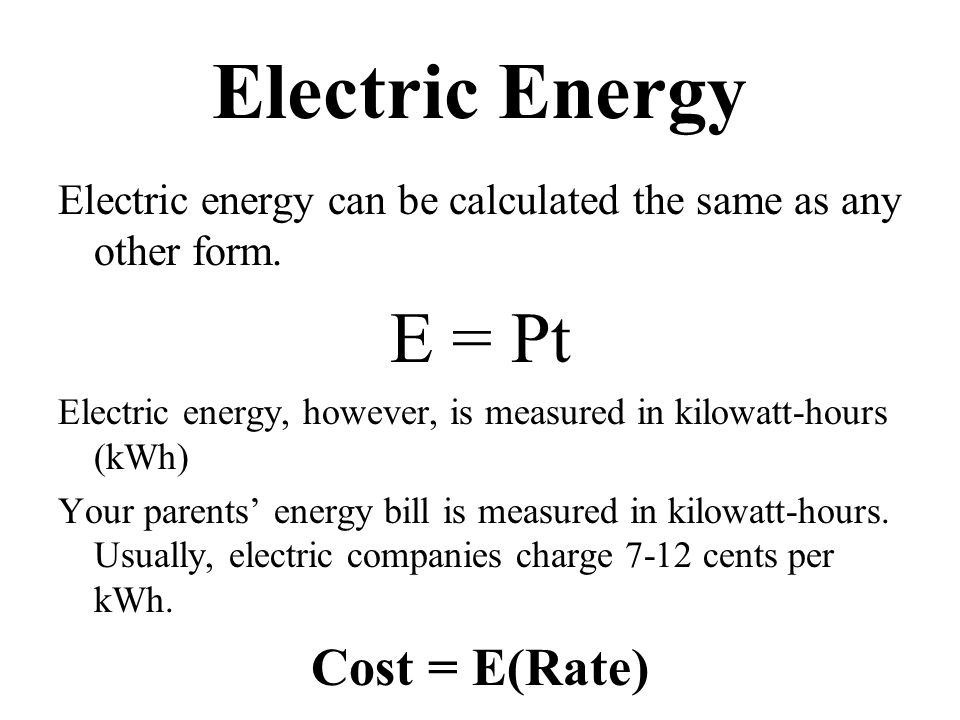 Electric Energy Electric energy can be calculated the same as any other form. E = Pt Electric energy, however, is measured in kilowatt-hours (kWh) You