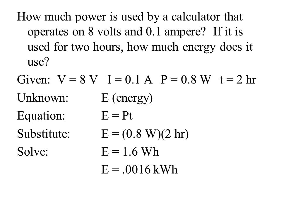 How much power is used by a calculator that operates on 8 volts and 0.1 ampere? If it is used for two hours, how much energy does it use? Given: V = 8