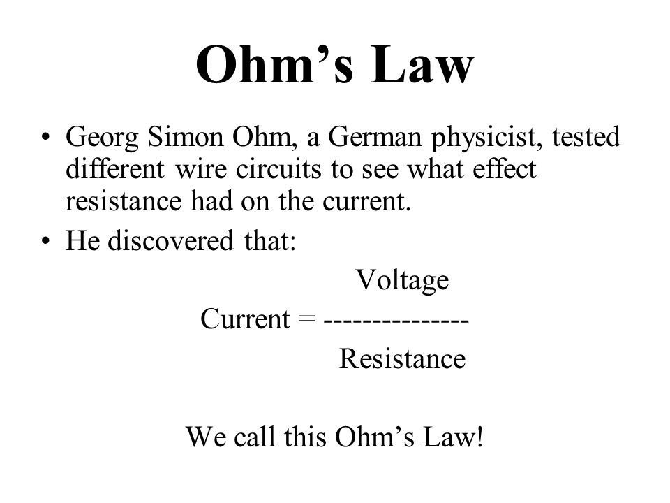 Ohm's Law Georg Simon Ohm, a German physicist, tested different wire circuits to see what effect resistance had on the current. He discovered that: Vo