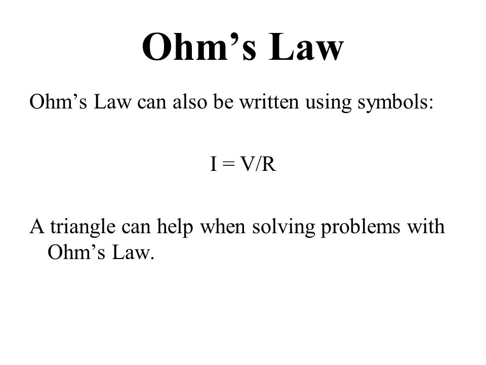 Ohm's Law Ohm's Law can also be written using symbols: I = V/R A triangle can help when solving problems with Ohm's Law.