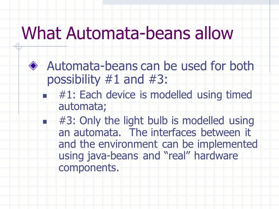 What Automata-beans allow Automata-beans can be used for both possibility #1 and #3: #1: Each device is modelled using timed automata; #3: Only the light bulb is modelled using an automata.