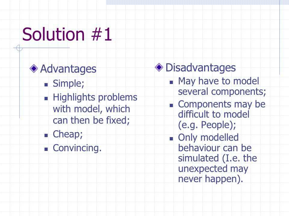 Solution #1 Advantages Simple; Highlights problems with model, which can then be fixed; Cheap; Convincing.