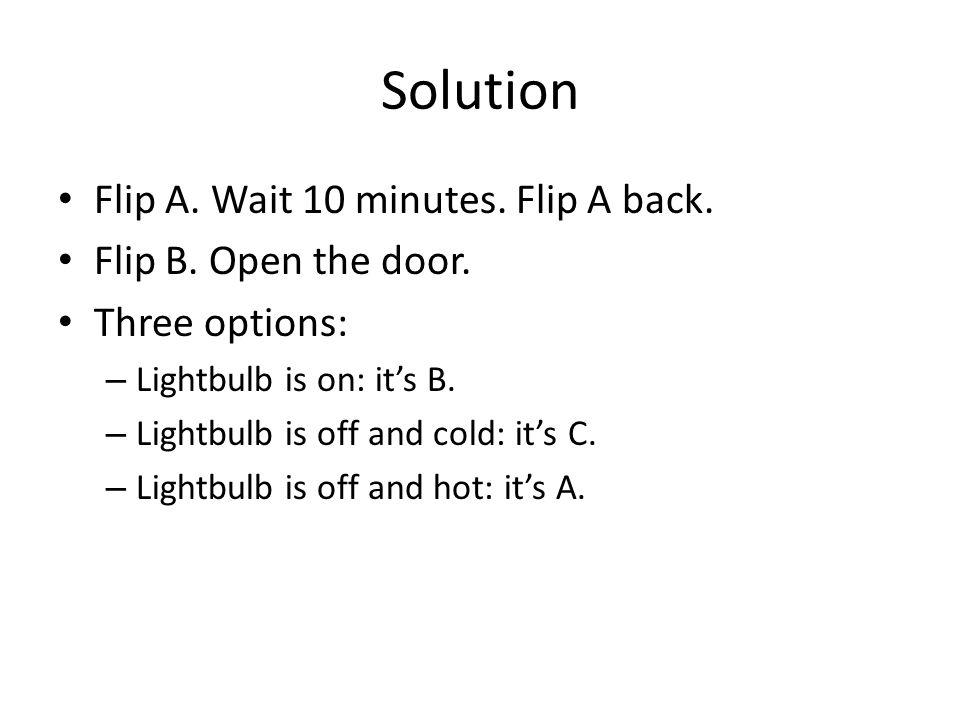 Solution Flip A. Wait 10 minutes. Flip A back. Flip B.