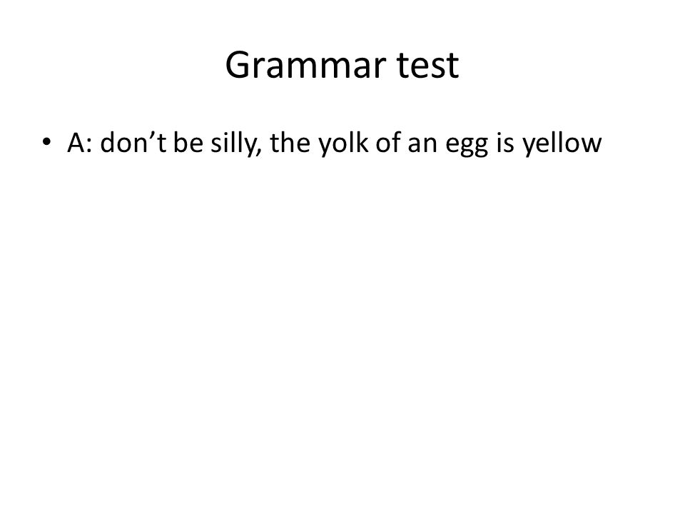 Grammar test A: don't be silly, the yolk of an egg is yellow
