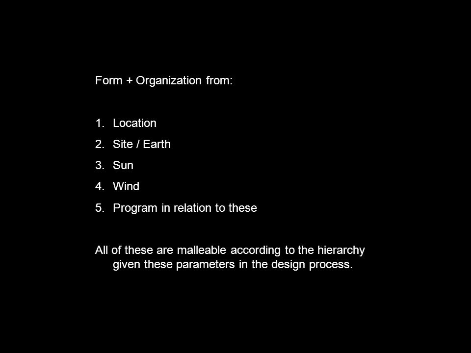 Form + Organization from: 1.Location 2.Site / Earth 3.Sun 4.Wind 5.Program in relation to these All of these are malleable according to the hierarchy given these parameters in the design process.