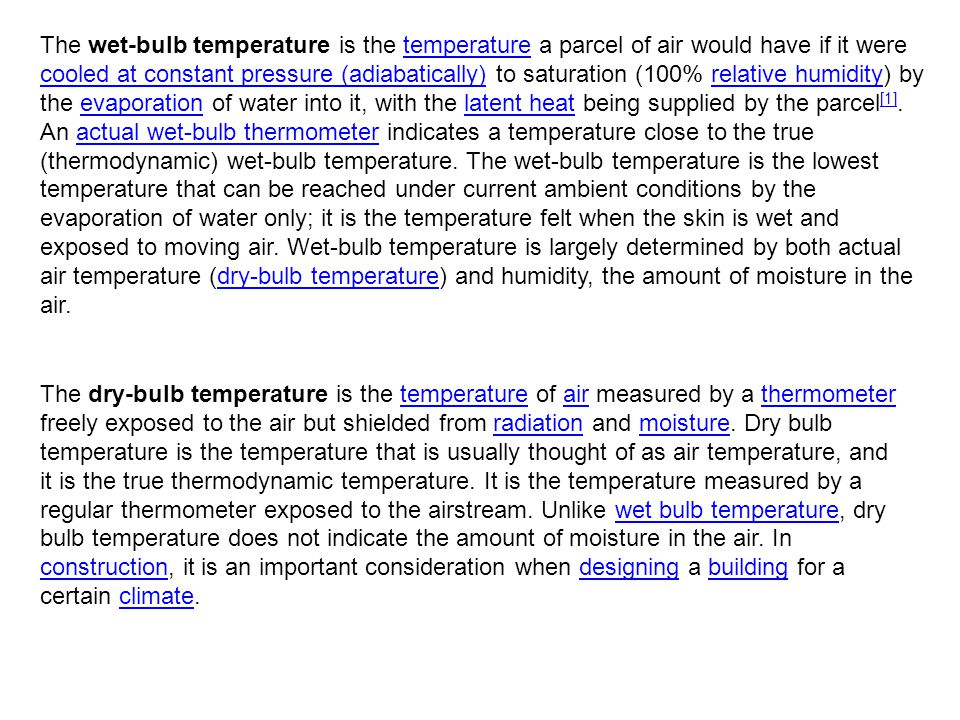 The wet-bulb temperature is the temperature a parcel of air would have if it were cooled at constant pressure (adiabatically) to saturation (100% relative humidity) by the evaporation of water into it, with the latent heat being supplied by the parcel [1].