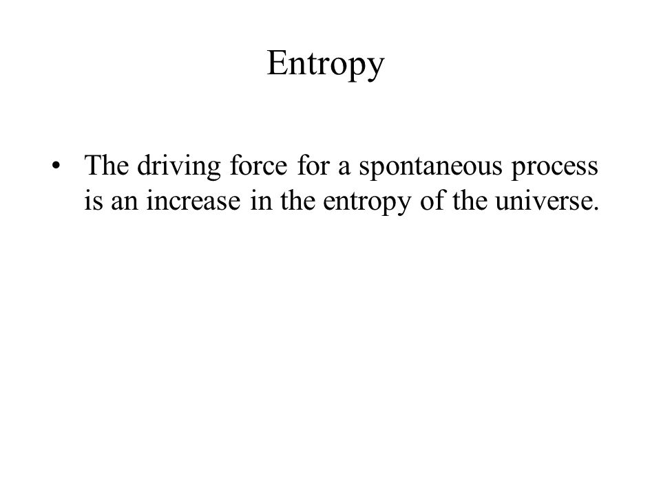 Entropy The driving force for a spontaneous process is an increase in the entropy of the universe.