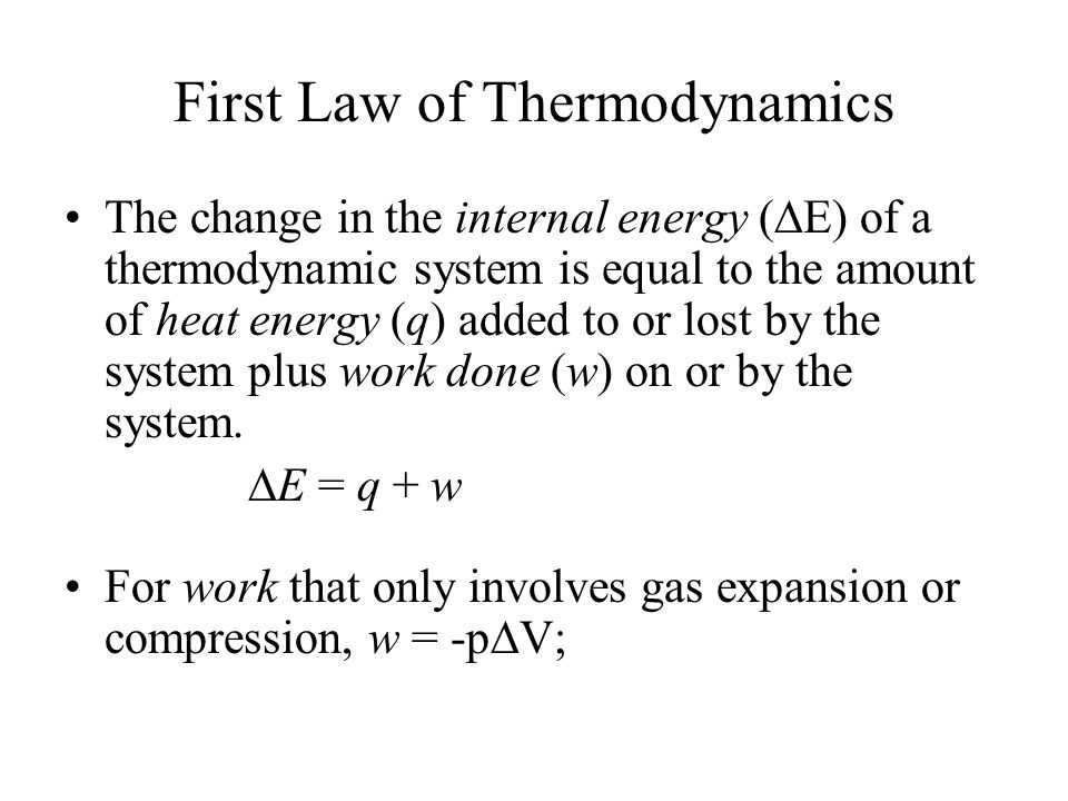 First Law of Thermodynamics The change in the internal energy (  E) of a thermodynamic system is equal to the amount of heat energy (q) added to or lost by the system plus work done (w) on or by the system.