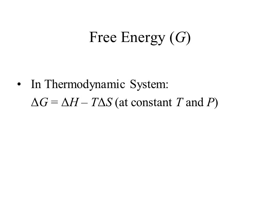 Free Energy (G) In Thermodynamic System: ΔG = ΔH – TΔS (at constant T and P)