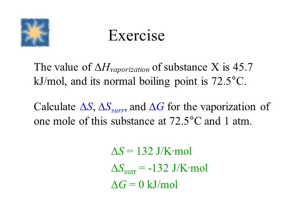 Exercise The value of  H vaporization of substance X is 45.7 kJ/mol, and its normal boiling point is 72.5°C.