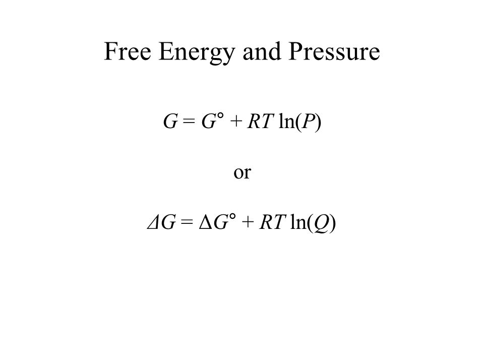 Free Energy and Pressure G = G° + RT ln(P) or ΔG = ΔG° + RT ln(Q)
