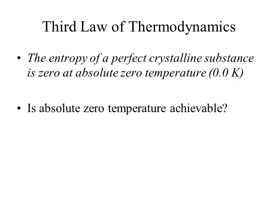 Third Law of Thermodynamics The entropy of a perfect crystalline substance is zero at absolute zero temperature (0.0 K) Is absolute zero temperature achievable