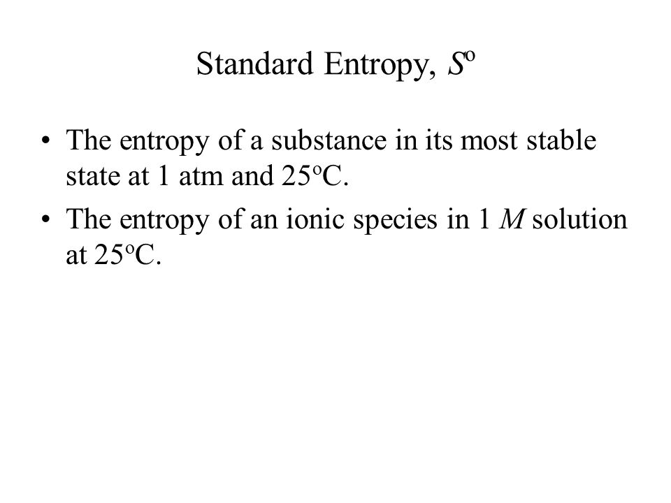 Standard Entropy, S o The entropy of a substance in its most stable state at 1 atm and 25 o C.
