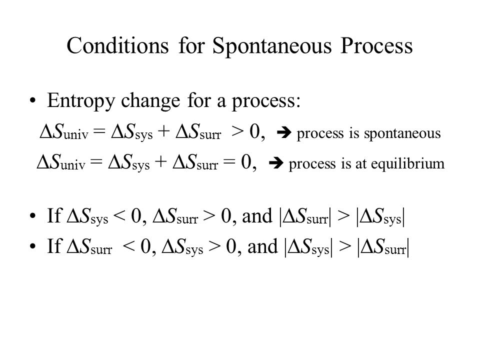 Conditions for Spontaneous Process Entropy change for a process:  S univ =  S sys +  S surr > 0,  process is spontaneous  S univ =  S sys +  S surr = 0,  process is at equilibrium If  S sys 0, and |  S surr | > |  S sys | If  S surr 0, and |  S sys | > |  S surr |