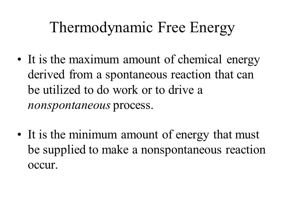 Thermodynamic Free Energy It is the maximum amount of chemical energy derived from a spontaneous reaction that can be utilized to do work or to drive a nonspontaneous process.