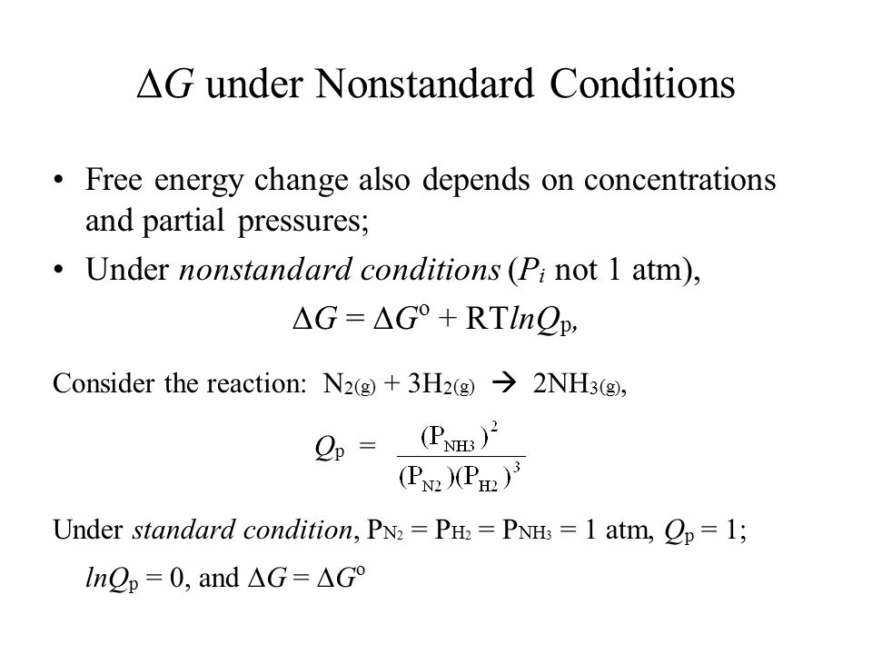  G under Nonstandard Conditions Free energy change also depends on concentrations and partial pressures; Under nonstandard conditions (P i not 1 atm),  G =  G o + RTlnQ p, Consider the reaction: N 2 (g) + 3H 2 (g)  2NH 3 (g ), Q p = Under standard condition, P N 2 = P H 2 = P NH 3 = 1 atm, Q p = 1; lnQ p = 0, and  G =  G o