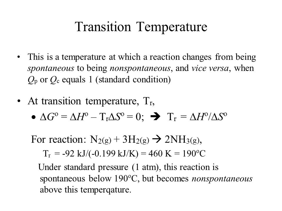 Transition Temperature This is a temperature at which a reaction changes from being spontaneous to being nonspontaneous, and vice versa, when Q p or Q c equals 1 (standard condition) At transition temperature, T r,  G o =  H o – T r  S o = 0;  T r =  H o /  S o For reaction: N 2 (g) + 3H 2 (g)  2NH 3 (g), T r = -92 kJ/(-0.199 kJ/K) = 460 K = 190 o C Under standard pressure (1 atm), this reaction is spontaneous below 190 o C, but becomes nonspontaneous above this temperqature.
