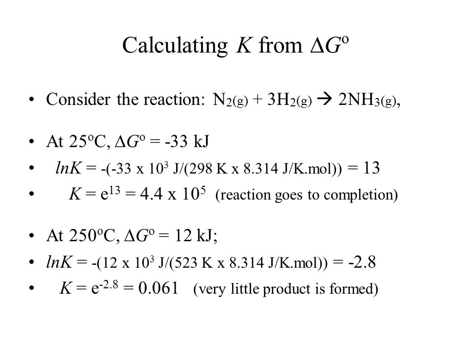 Calculating K from  G o Consider the reaction: N 2 (g) + 3H 2 (g)  2NH 3 (g), At 25 o C,  G o = -33 kJ lnK = -(-33 x 10 3 J/(298 K x 8.314 J/K.mol)) = 13 K = e 13 = 4.4 x 10 5 (reaction goes to completion) At 250 o C,  G o = 12 kJ; lnK = -(12 x 10 3 J/(523 K x 8.314 J/K.mol)) = -2.8 K = e -2.8 = 0.061 (very little product is formed)