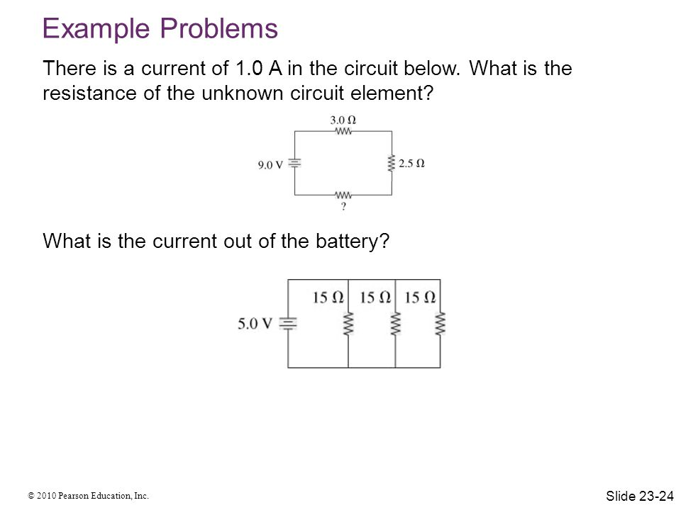 © 2010 Pearson Education, Inc. There is a current of 1.0 A in the circuit below. What is the resistance of the unknown circuit element? What is the cu