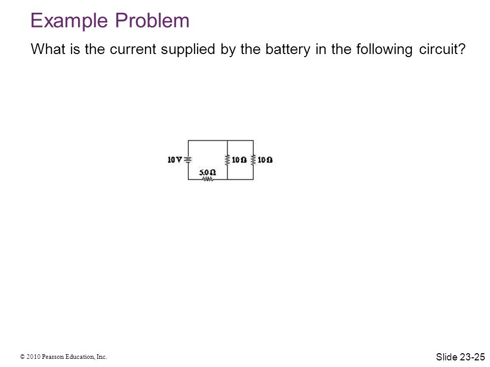 © 2010 Pearson Education, Inc. What is the current supplied by the battery in the following circuit? Example Problem Slide 23-25