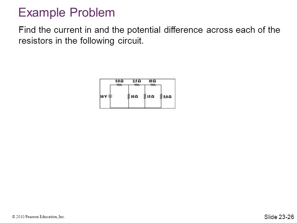 © 2010 Pearson Education, Inc. Find the current in and the potential difference across each of the resistors in the following circuit. Example Problem