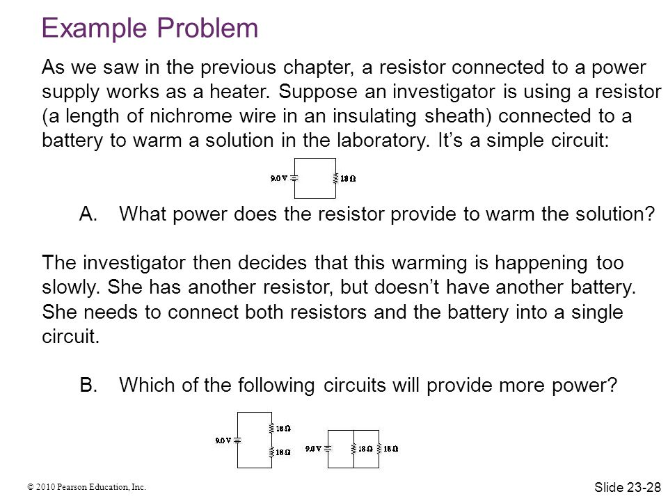 © 2010 Pearson Education, Inc. Example Problem As we saw in the previous chapter, a resistor connected to a power supply works as a heater. Suppose an