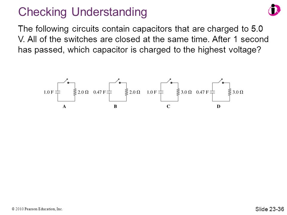 © 2010 Pearson Education, Inc. The following circuits contain capacitors that are charged to 5.0 V. All of the switches are closed at the same time. A