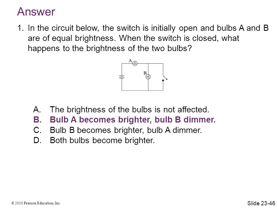 © 2010 Pearson Education, Inc. Answer 1.In the circuit below, the switch is initially open and bulbs A and B are of equal brightness. When the switch