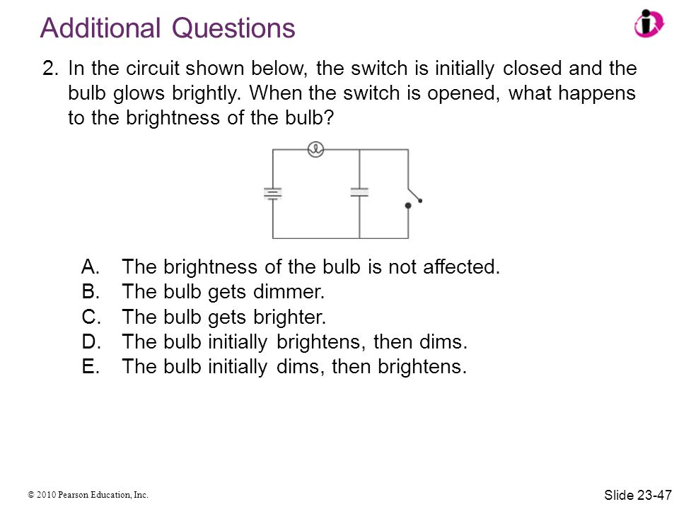 © 2010 Pearson Education, Inc. 2.In the circuit shown below, the switch is initially closed and the bulb glows brightly. When the switch is opened, wh