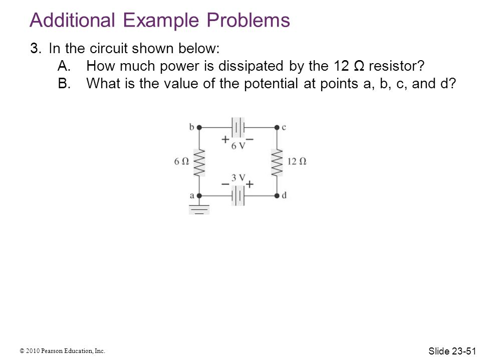 © 2010 Pearson Education, Inc. 3.In the circuit shown below: A.How much power is dissipated by the 12 Ω resistor? B.What is the value of the potential