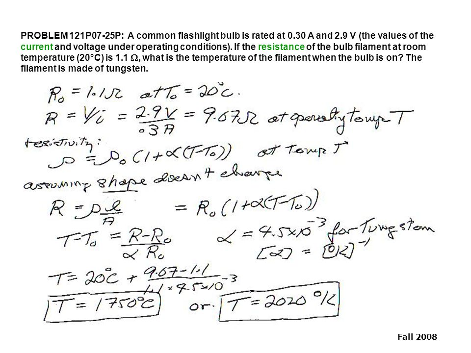 Fall 2008 PROBLEM 121P07-25P: A common flashlight bulb is rated at 0.30 A and 2.9 V (the values of the current and voltage under operating conditions)