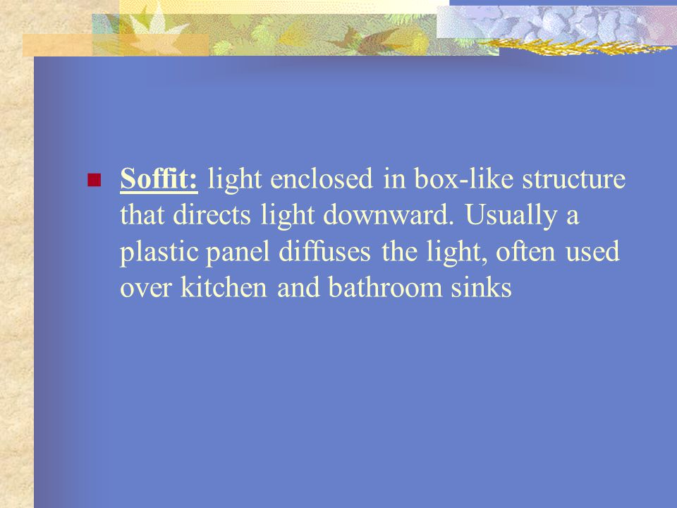 Soffit: light enclosed in box-like structure that directs light downward.