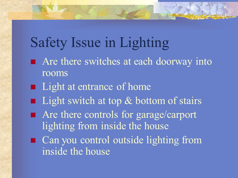 Safety Issue in Lighting Are there switches at each doorway into rooms Light at entrance of home Light switch at top & bottom of stairs Are there controls for garage/carport lighting from inside the house Can you control outside lighting from inside the house