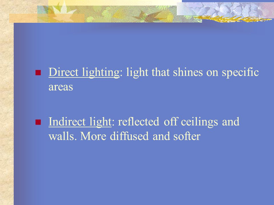 Direct lighting: light that shines on specific areas Indirect light: reflected off ceilings and walls. More diffused and softer