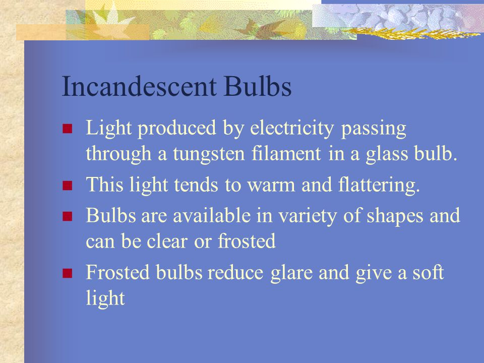 Incandescent Bulbs Light produced by electricity passing through a tungsten filament in a glass bulb. This light tends to warm and flattering. Bulbs a