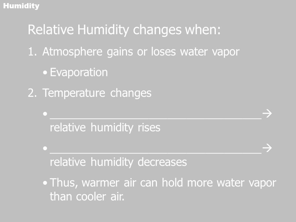Humidity Relative Humidity changes when: 1.Atmosphere gains or loses water vapor Evaporation 2.Temperature changes __________________________________  relative humidity rises __________________________________  relative humidity decreases Thus, warmer air can hold more water vapor than cooler air.