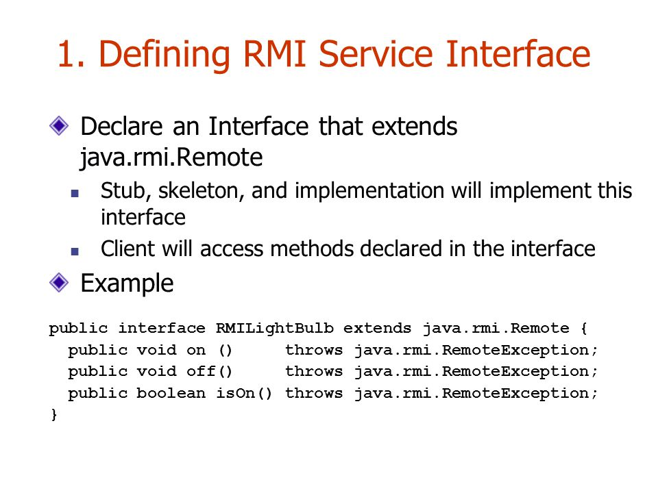 1. Defining RMI Service Interface Declare an Interface that extends java.rmi.Remote Stub, skeleton, and implementation will implement this interface C