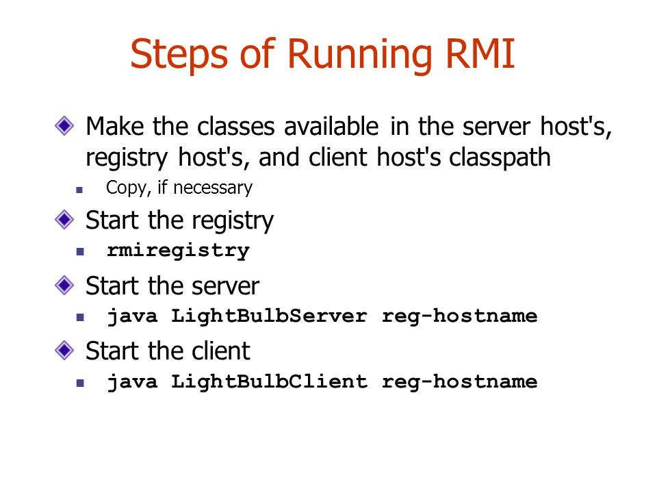 Steps of Running RMI Make the classes available in the server host's, registry host's, and client host's classpath Copy, if necessary Start the regist