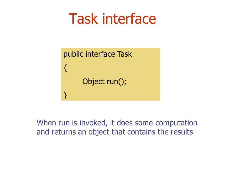 Task interface public interface Task { Object run(); } When run is invoked, it does some computation and returns an object that contains the results